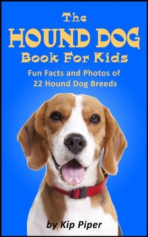 The Hound Dog Book For Kids: Fun Facts and Photos of 22 Hound Dog Breeds  by  Kip Piper