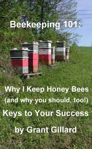 Beekeeping 101: Why I Keep Honey Bees (and why you should, too!): Keys to your success Grant Gillard