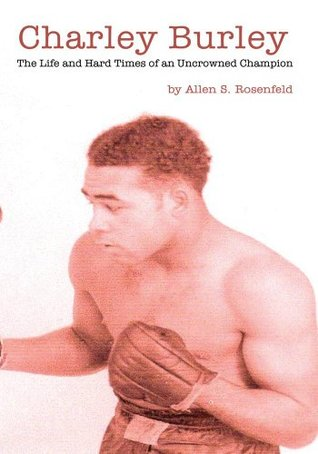 Charley Burley, The Life & Hard Times of an Uncrowned Champion Allen S. Rosenfeld