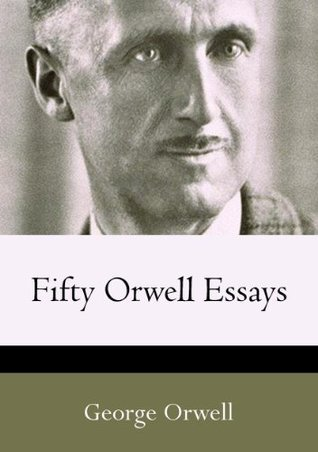 Fifty Orwell Essays [linked table of contents] George Orwell