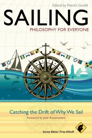 Sailing - Philosophy For Everyone: Catching the Drift of Why We Sail  by  Patrick Goold