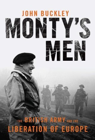 Montys Men : The British Army and the Liberation of Europe John Buckley