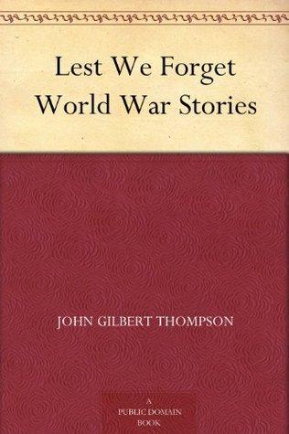 Lest We Forget World War Stories John Gilbert Thompson