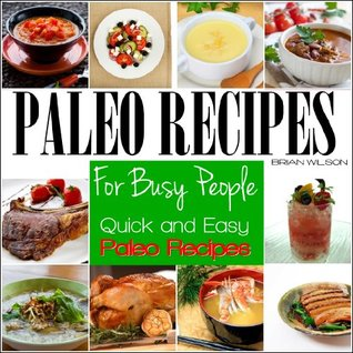 Paleo Recipes For Busy People: Quick and Easy Paleo Recipes for Breakfast, Lunch, Dinner & Desserts, Paleo Recipe Book.  by  Brian Paleo Wilson