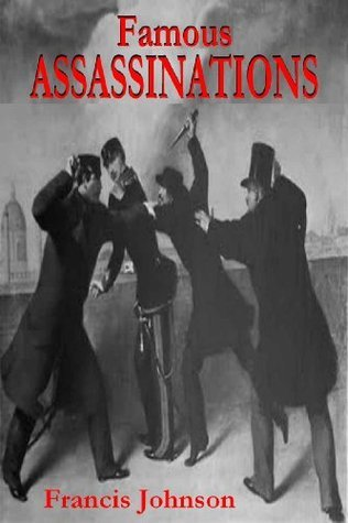 Famous Assassinations (336 B. C. to 1903 A. D.)  by  Francis Johnson