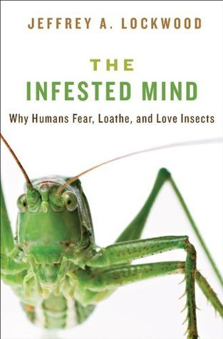 The Infested Mind: Why Humans Fear, Loathe, and Love Insects Jeffrey A. Lockwood