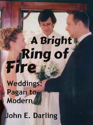 Bright Ring of Fire: Wedding Scripts for Self-Created Ceremonies, Traditional, Contemporary & New Age, Pagan Circle John E. Darling