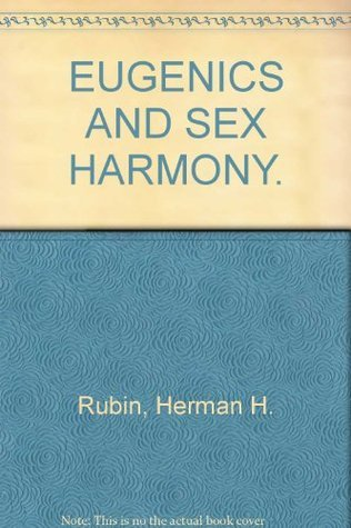 Eugenics and Sex Harmony: The Sexes, Their Relations and Problems, Including Recent Fascinating Medical Discoveries, Prevention of Disease, and Special Advice for Common Disorders  by  Herman H. Rubin