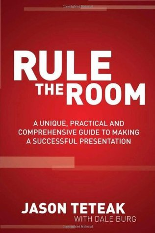 Rule The Room: A Unique, Practical and Comprehensive Guide to Making a Successful Presentation  by  Jason Teteak