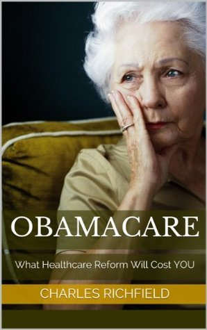 OBAMACARE: What Healthcare Reform Will Cost YOU  by  Charles Richfield