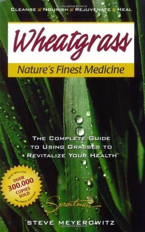 Wheatgrass Natures Finest Medicine: The Complete Guide to Using Grasses to Revitalize Your Health  by  Steve Meyerowitz