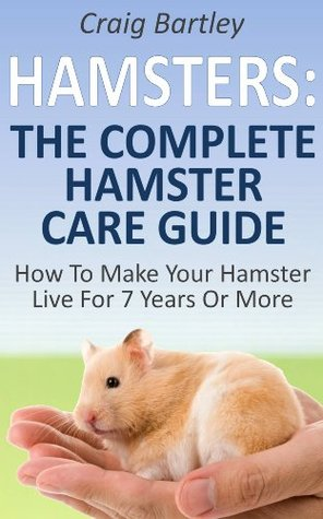 Hamsters : The Complete Hamster Care Guide How To Make Your Hamster Live For 7 Years Or More Craig Bartley