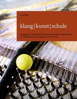 klang - kunst - schule: Anregungen und Material für Unterricht, Workshops, Projektwochen zur Thematisierung von Klangkunst in der Schule Anna Mutz