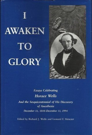I Awaken to Glory: Essays Celebrating the Sesquicentennial of the Discovery of Anesthesia  by  Horace Wells, December 11, 1844-December 11 by Richard J. Wolfe
