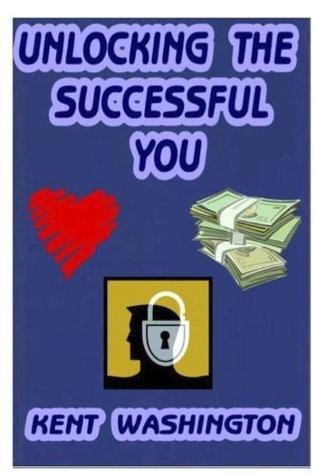 Unlocking The Successful You!  by  Kent A. Washington