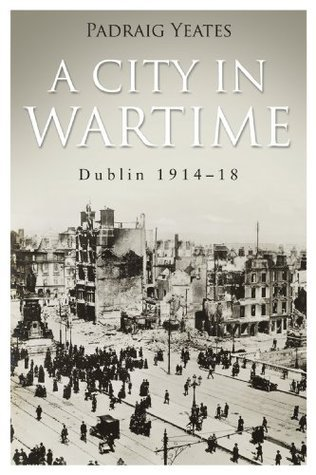 Dublin 1914-1918 A City in Wartime: Easter Rising 1916  by  Padraig Yeates