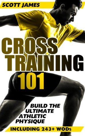 Cross Training 101: Build The Ultimate Athletic Physique (Including 243+ WODs)  by  Scott James