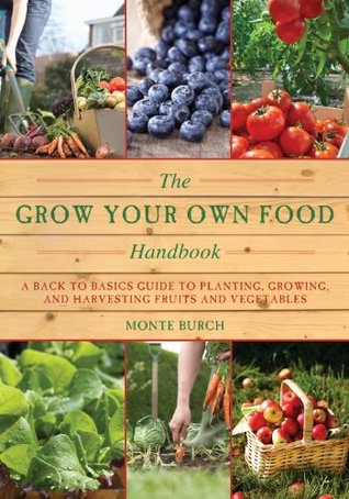 The Grow Your Own Food Handbook: A Back to Basics Guide to Planting, Growing, and Harvesting Fruits and Vegetables (The Handbook Series) Monte Burch