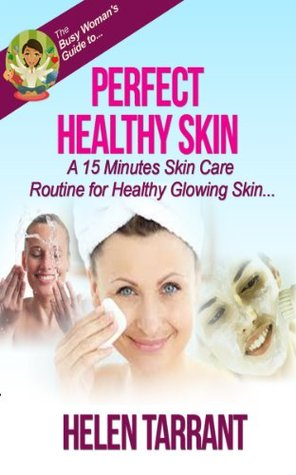 Perfect Healthy Skin - A 15 Minutes Skin Care Routine for Healthy Glowing Skin Helen Tarrant