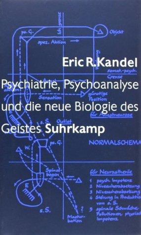 Psychiatrie, Psychoanalyse und die neue Biologie des Geistes Eric R. Kandel
