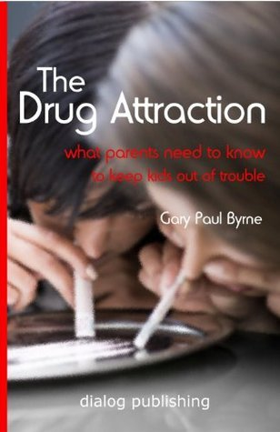 The Drug Attraction - What Parents Need to Know to Keep Kids Out Of Trouble Gary Paul Byrne