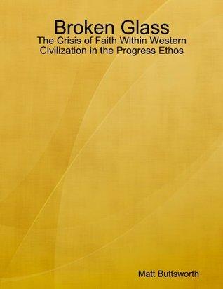 Broken Glass - the Crisis of Faith in Western Civilization in the Progress Ethos  by  Matt Buttsworth
