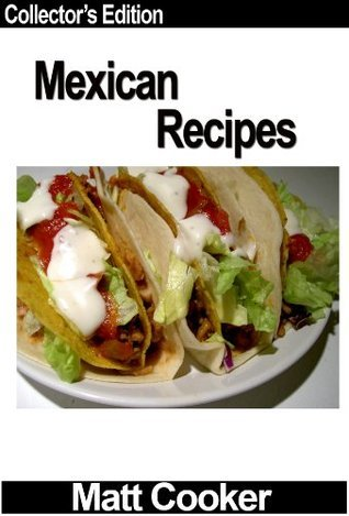 Mexican Recipes - How to Cook Mexican Food Without Wasting More Time - Collectors Edition Matt Cooker