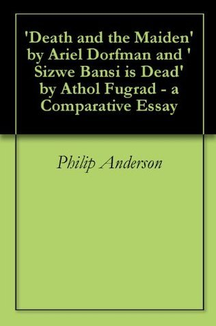 Death and the Maiden Ariel Dorfman and Sizwe Bansi is Dead by Athol Fugrad - a Comparative Essay by Philip Anderson