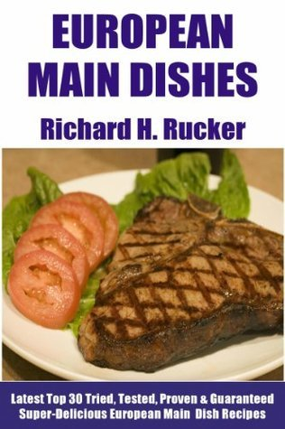 Top 30 Proven and Tested European Main Dishes: Tried and Guaranteed Super Delicious, Popular, Most-Wanted And Easy To Cook European Main Dish Recipes For Each And Every Single Member of The Family  by  Richard H. Rucker
