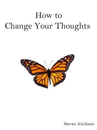 How to Change Your Thoughts  by  Steven Aitchison