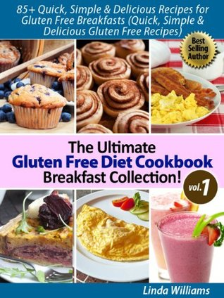 85+ Nutritious and Delicious Recipes for Gluten Free Breakfasts (Quick, Simple & Delicious Gluten Free Recipes) The Ultimate Gluten Free Diet Cookbook Breakfast Collection! (Vol. 1) Linda  Williams