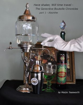 Have Shaker, will time travel. Part 1 - Absinthe  by  Maizie Teasworth