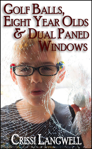Golf Balls, Eight Year Olds & Dual Paned Windows Crissi Langwell