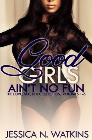 Good Girls Aint No Fun Boxed Set (The SIX romance and urban fiction volumes of the LOVE, SEX, LIES series)  by  Jessica N. Watkins