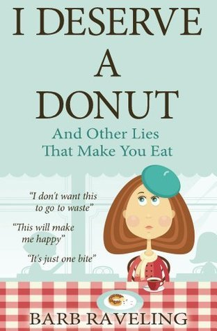 I Deserve a Donut (And Other Lies That Make You Eat): A Christian Weight Loss Resource Barb Raveling