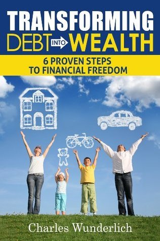 Transforming Debt Into Wealth: 6 Proven Steps to Financial Freedom Charles Wunderlich