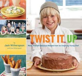 Twist It Up: More Than 60 Delicious Recipes from an Inspiring Young Chef  by  Jack Witherspoon