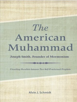 The American Muhammad: Joseph Smith Founder of Mormonism Alvin Schmidt