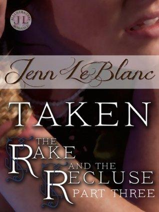TAKEN: The Rake and the Recluse: Part Three Jenn LeBlanc
