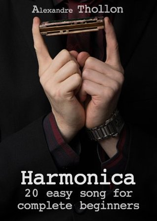 Harmonica : 20 easy songs for complete beginners: No bending, No overblows, perfect for beginners Alexandre Thollon