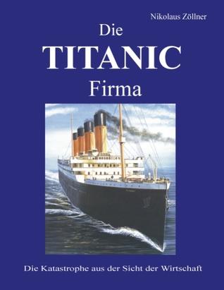 Die TITANIC Firma: Die Katastrophe aus der Sicht der Wirtschaft Nikolaus Zöllner