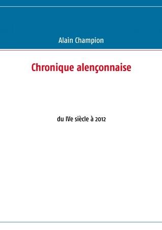 Chronique alençonnaise: du IVe siècle à 2012  by  Alain Champion