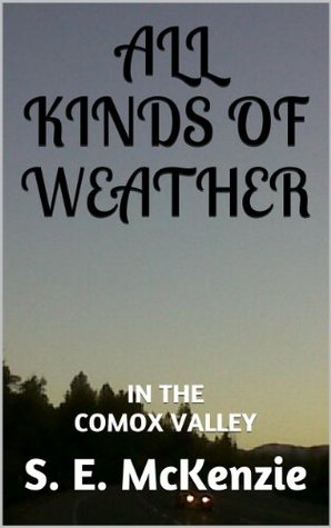 ALL KINDS OF WEATHER: IN THE COMOX VALLEY  by  S.E. McKenzie