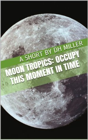 Moon Tropics: Occupy This Moment in Time  by  D.H. Miller
