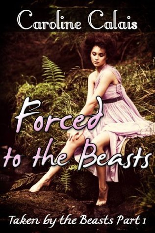 Forced to the Beasts (Taken  by  the Beast Part 1) by Caroline Calais