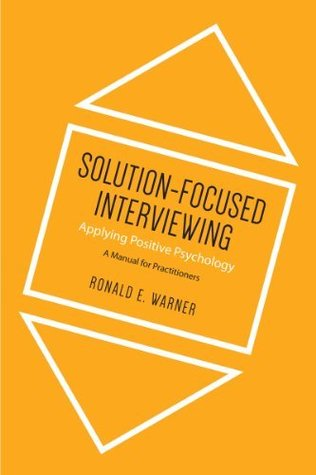 Solution-Focused Interviewing: Applying Positive Psychology, A Manual for Practitioners Ronald E. Warner