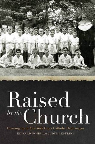 Raised  by  the Church:Growing up in New York Citys Catholic Orphanages by Edward Rohs