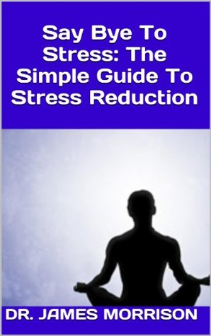 Say Bye To Stress: The Simple Guide To Stress Reduction  by  Dr. James Morrison