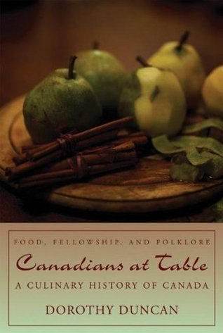 Canadians at Table: Food, Fellowship, and Folklore: A Culinary History of Canada  by  Dorothy Duncan