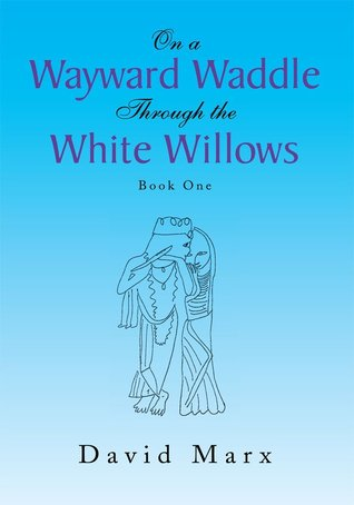 On a Wayward Waddle Through the White Willows:Book One David Marx